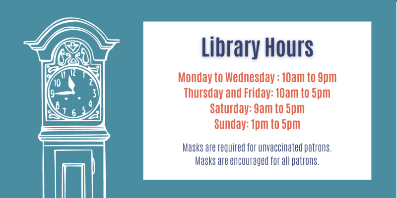 Library Hours: Monday, Tuesday, Wednesday 10am to 9pm; Thursday & Friday 10am to 5pm; Saturday 9am to 5pm; Sunday 1pm to 5pm